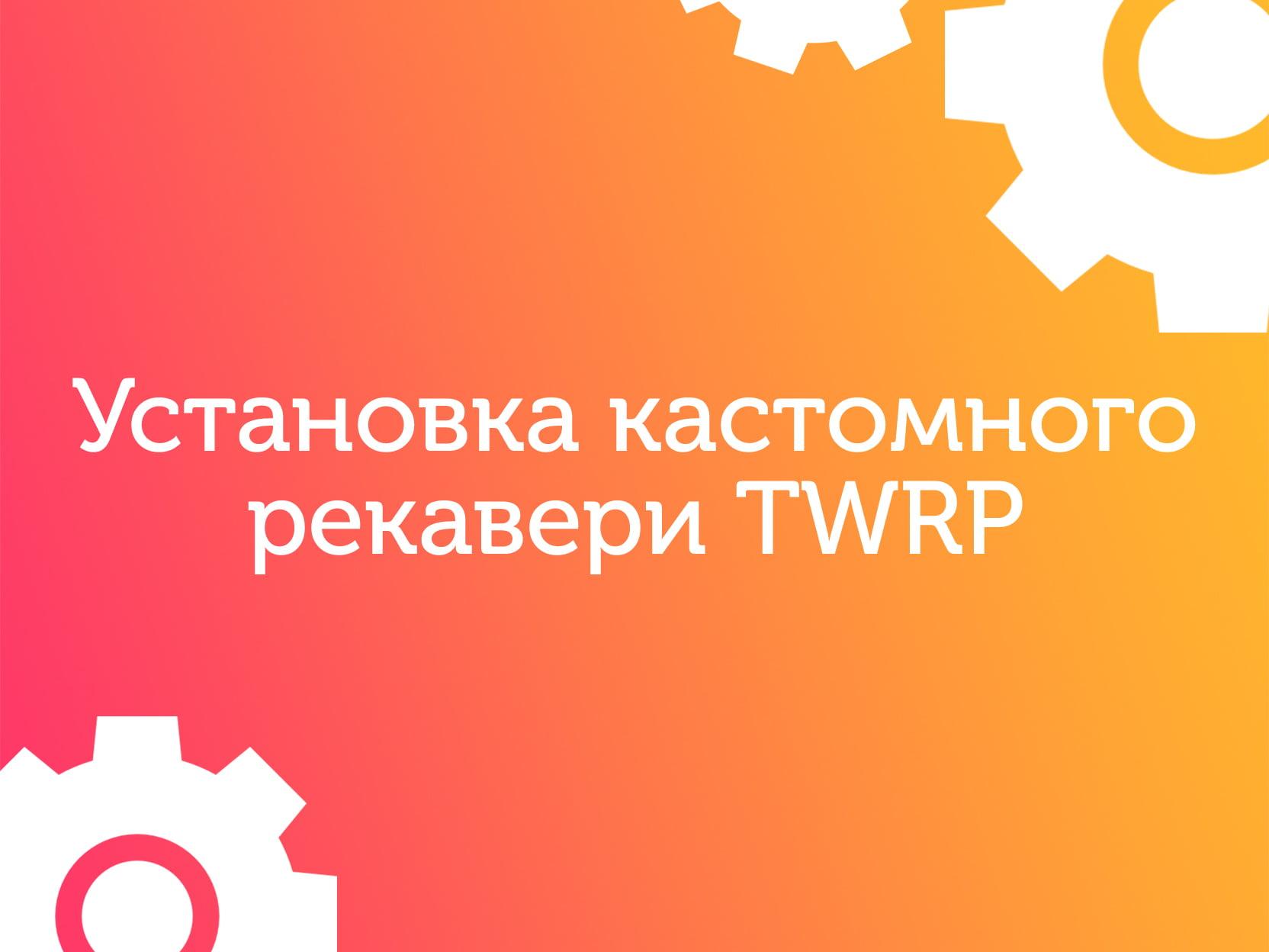 Как установить TWRP на мобильное устройство